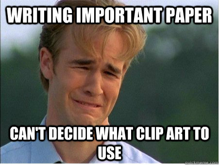 Writing important paper can't decide what clip art to use - Writing important paper can't decide what clip art to use  1990s Problems