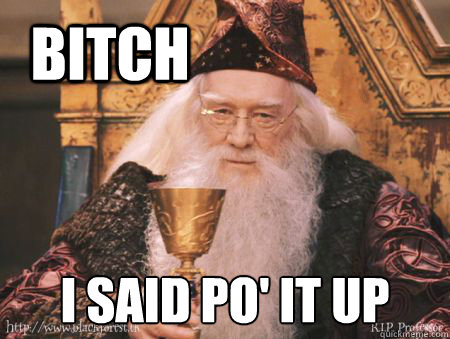 bitch i said po' it up  Drew Dumbledore