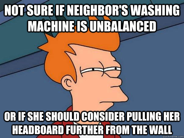 Not sure if neighbor's washing machine is unbalanced or if she should consider pulling her headboard further from the wall - Not sure if neighbor's washing machine is unbalanced or if she should consider pulling her headboard further from the wall  Futurama Fry