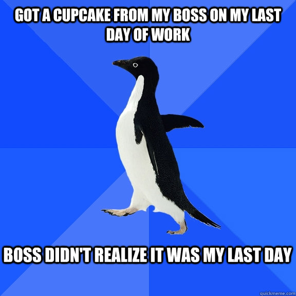got a cupcake from my boss on my last day of work boss didn't realize it was my last day - got a cupcake from my boss on my last day of work boss didn't realize it was my last day  Socially Awkward Penguin