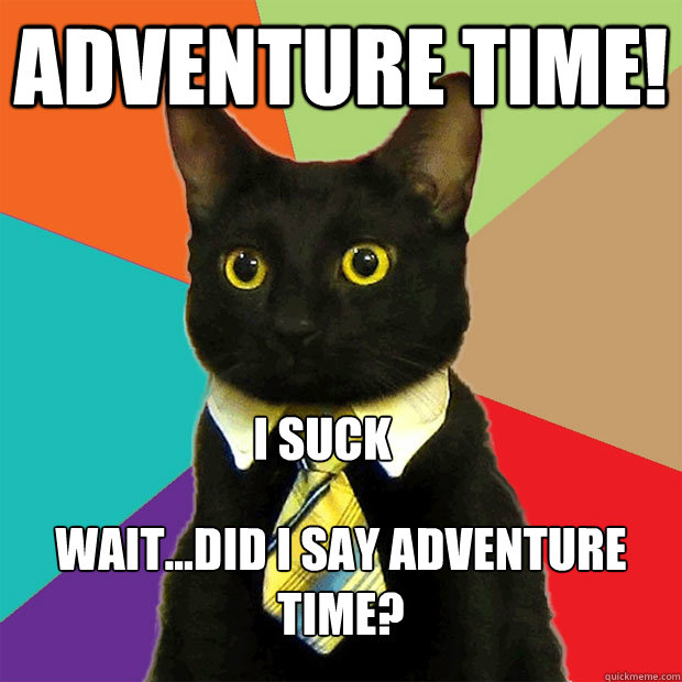 adventure time! wait...did I say adventure time? I suck - adventure time! wait...did I say adventure time? I suck  Business Cat