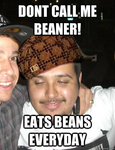DONT CALL ME BEANER! EATS BEANS EVERYDAY