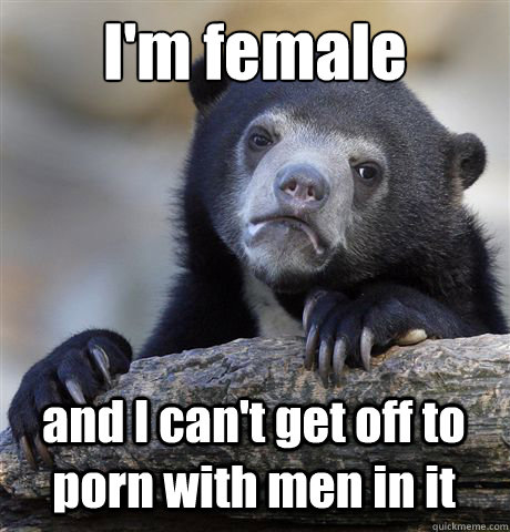 I'm female and I can't get off to porn with men in it - I'm female and I can't get off to porn with men in it  Confession Bear