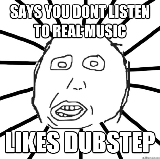 Says you dont listen to real music likes dubstep  Douchebag