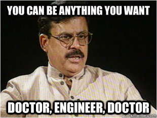 You can be anything you want Doctor, engineer, doctor  Indian Dad