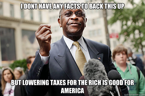 I dont have any facts to back this up but lowering taxes for the rich is good for America