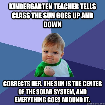 Kindergarten Teacher tells class the sun goes up and down Corrects her. The sun is the center of the solar system, and everything goes around it.  Success Kid