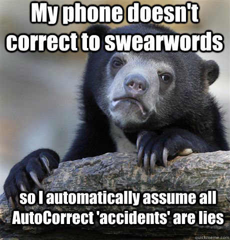 My phone doesn't correct to swearwords so I automatically assume all AutoCorrect 'accidents' are lies - My phone doesn't correct to swearwords so I automatically assume all AutoCorrect 'accidents' are lies  Confession Bear