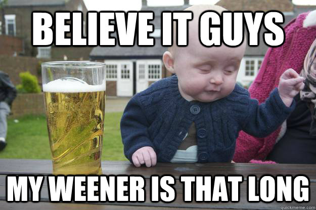 Believe it guys My weener is THAT long - Believe it guys My weener is THAT long  drunk baby