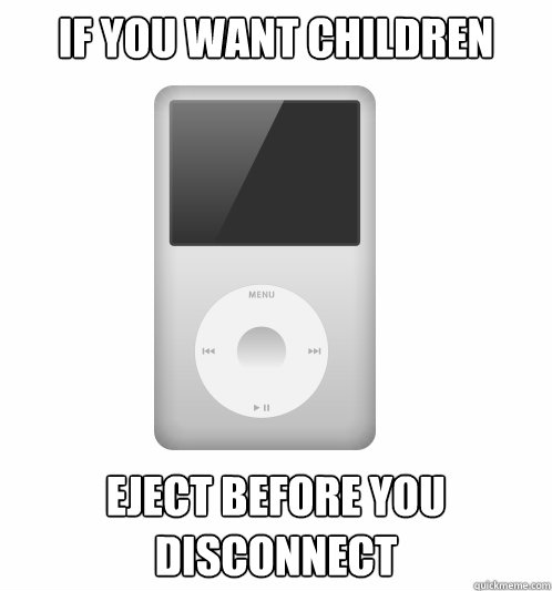 If you want children Eject before you disconnect - If you want children Eject before you disconnect  Actual Advice iPod