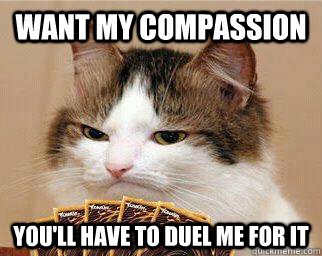 Want my Compassion You'll have to duel me for it - Want my Compassion You'll have to duel me for it  Yugi-Cat