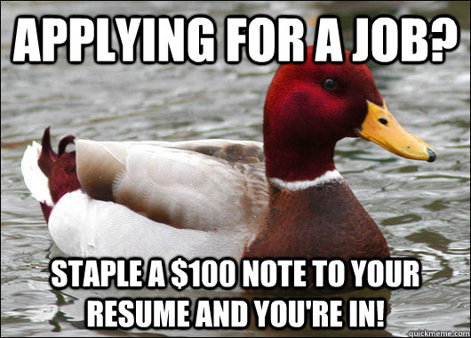 Applying for a job? Staple a $100 note to your resume and you're in! - Applying for a job? Staple a $100 note to your resume and you're in!  Malicious Advice Mallard