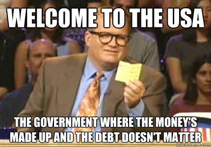 WELCOME TO the USA the government where the money's made up and the debt doesn't matter