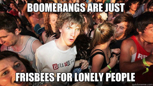 Boomerangs are just  Frisbees for lonely people - Boomerangs are just  Frisbees for lonely people  Sudden Clarity Clarence