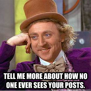 Tell me more about how no one ever sees your posts. -   Tell me more about how no one ever sees your posts.  Condescending