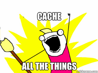 Cache all the things - Cache all the things  All The Things