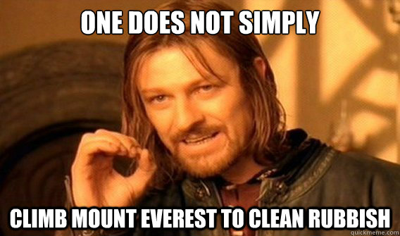 ONE DOES NOT SIMPLY Climb Mount Everest to clean rubbish