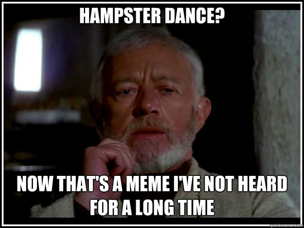 Hampster Dance? Now that's a meme I've not heard for a long time