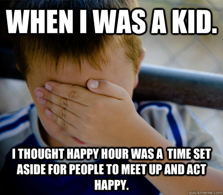 When I was a kid. I thought happy hour was a  time set aside for people to meet up and act happy. - When I was a kid. I thought happy hour was a  time set aside for people to meet up and act happy.  Misc