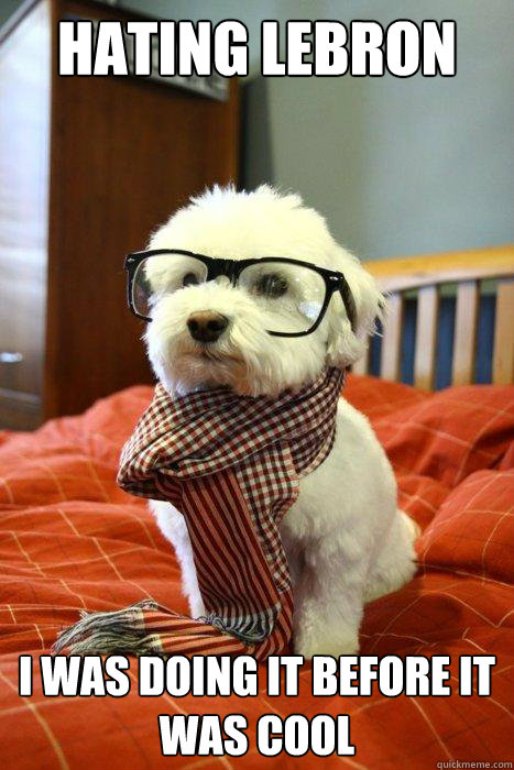 Hating lebron i was doing it before it was cool  Hipster Dog