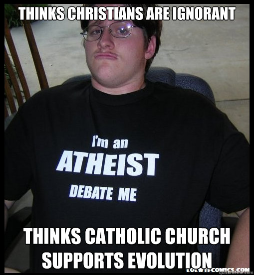 Thinks Christians are ignorant THINks Catholic church supports evolution  Scumbag Atheist