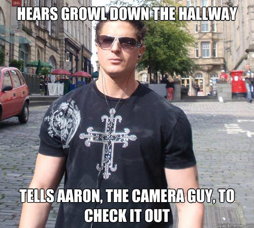 Hears growl down the hallway tells aaron, the camera guy, to check it out  Douchebag Ghost Hunter
