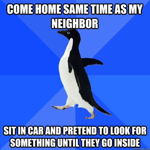 Come home same time as my neighbor Sit in car and pretend to look for something until they go inside - Come home same time as my neighbor Sit in car and pretend to look for something until they go inside  Socially Awkward Penguin