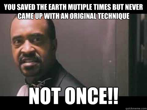 You saved the earth mutiple times but never came up with an original technique not once!!