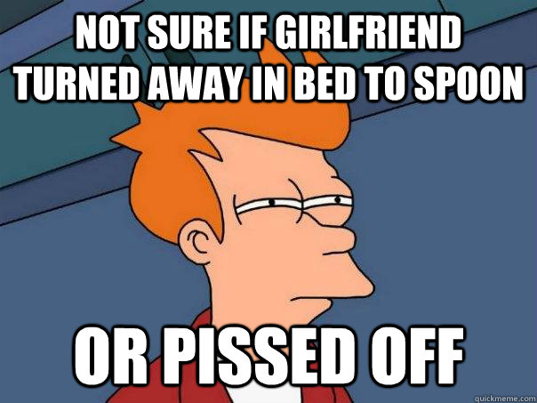 Not sure if girlfriend turned away in bed to spoon Or pissed off - Not sure if girlfriend turned away in bed to spoon Or pissed off  Futurama Fry