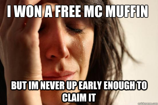 I won a free mc muffin But im never up early enough to claim it - I won a free mc muffin But im never up early enough to claim it  First World Problems