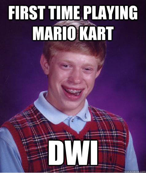 first time playing mario kart dwi - first time playing mario kart dwi  Bad Luck Brian