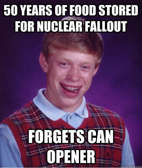 50 years of food stored for nuclear fallout forgets can opener - 50 years of food stored for nuclear fallout forgets can opener  Bad Luck Brian