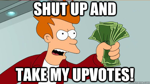 Shut up and  take my upvotes! - Shut up and  take my upvotes!  Fry shut up and take my money credit card