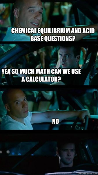 d061e9e91f8c8fa3620ad7b1e8441f38def68fc6b4c0f0a330d61ff33b27919f chemical equilibrium and acid base questions? yea so much math can,Equilibrium Memes