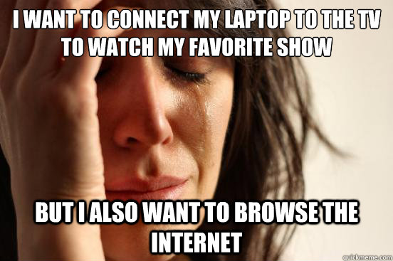I want to connect my laptop to the tv to watch my favorite show but i also want to browse the internet - I want to connect my laptop to the tv to watch my favorite show but i also want to browse the internet  First World Problems