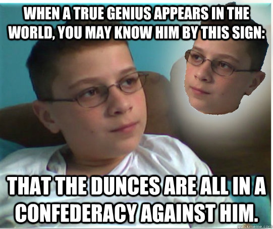 When a true genius appears in the world, you may know him by this sign: that the dunces are all in a confederacy against him.