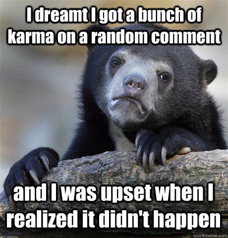 I dreamt I got a bunch of karma on a random comment and I was upset when I realized it didn't happen - I dreamt I got a bunch of karma on a random comment and I was upset when I realized it didn't happen  Confession Bear