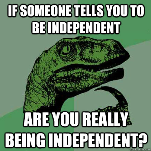 If someone tells you to be independent are you really being independent? - If someone tells you to be independent are you really being independent?  Philosoraptor