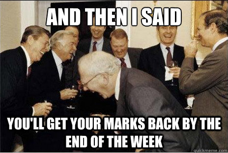 And then I said  you'll get your marks back by the end of the week