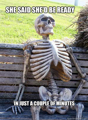 She said she'd be ready  in just a couple of minutes - She said she'd be ready  in just a couple of minutes  its about time skeleton