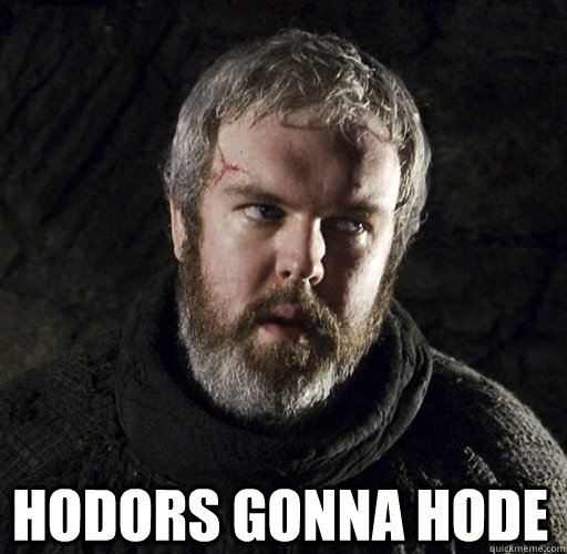 hodors gonna hode  Hodor