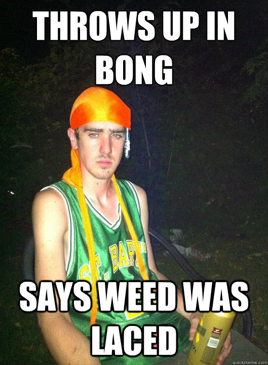 THROWS UP IN BONG SAYS WEED WAS LACED