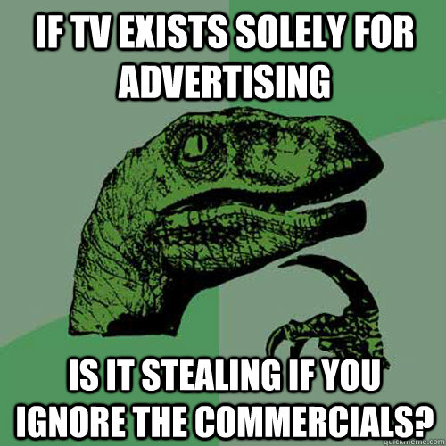 if tv exists solely for advertising is it stealing if you ignore the commercials? - if tv exists solely for advertising is it stealing if you ignore the commercials?  Philosoraptor