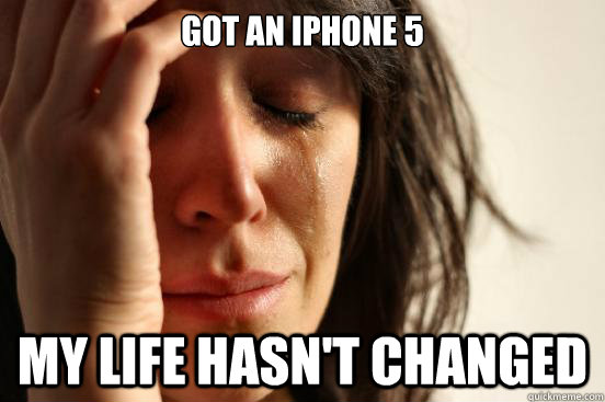 Got an iPhone 5 My life hasn't changed - Got an iPhone 5 My life hasn't changed  First World Problems
