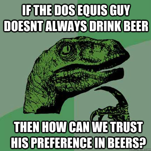 If the Dos equis guy doesnt always drink beer then how can we trust his preference in beers? - If the Dos equis guy doesnt always drink beer then how can we trust his preference in beers?  Philosoraptor