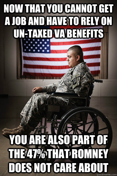 Now that you cannot get a job and have to rely on un-taxed VA benefits You are also part of the 47% that romney does not care about - Now that you cannot get a job and have to rely on un-taxed VA benefits You are also part of the 47% that romney does not care about  to disabled vets, from mitt romney