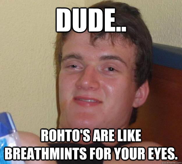 Dude.. Rohto's are like breathmints for your eyes. - Dude.. Rohto's are like breathmints for your eyes.  10 Guy