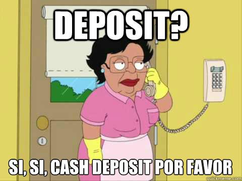 Deposit? Si, si, cash deposit por favor