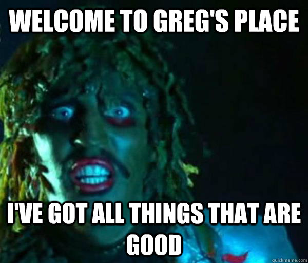 welcome to greg's place i've got all things that are good  Good guy old greg