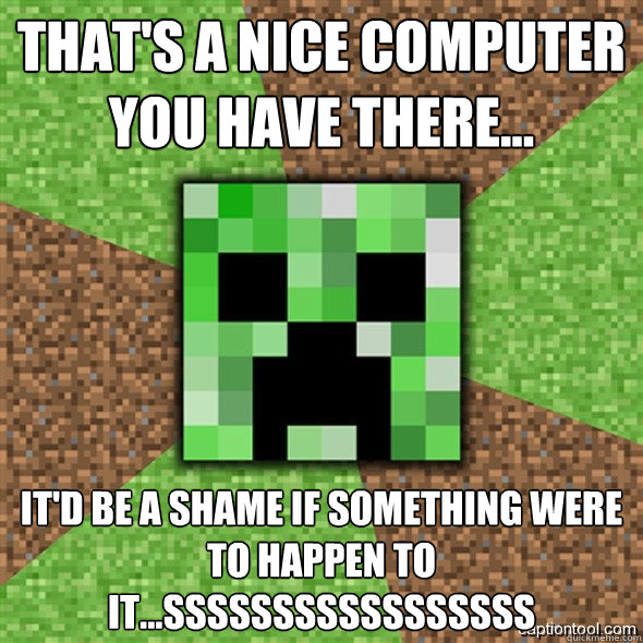 That's a nice computer you have there... it'd be a shame if something were to happen to it...sssssSSSSSsssssss  Minecraft Creeper